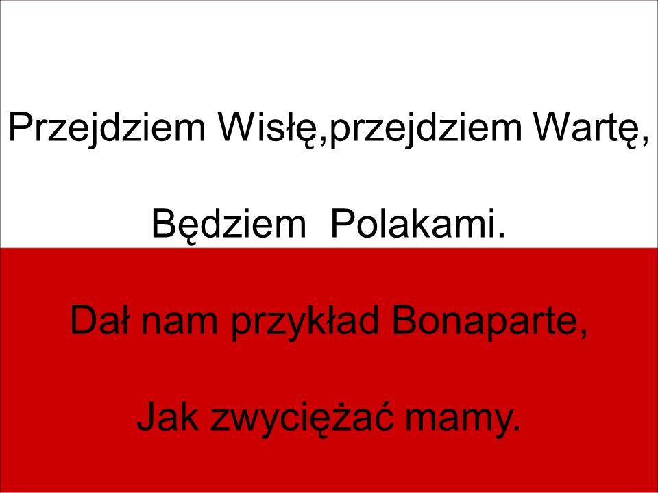 Przejdziem Wisłę,przejdziem Wartę, Będziem Polakami.