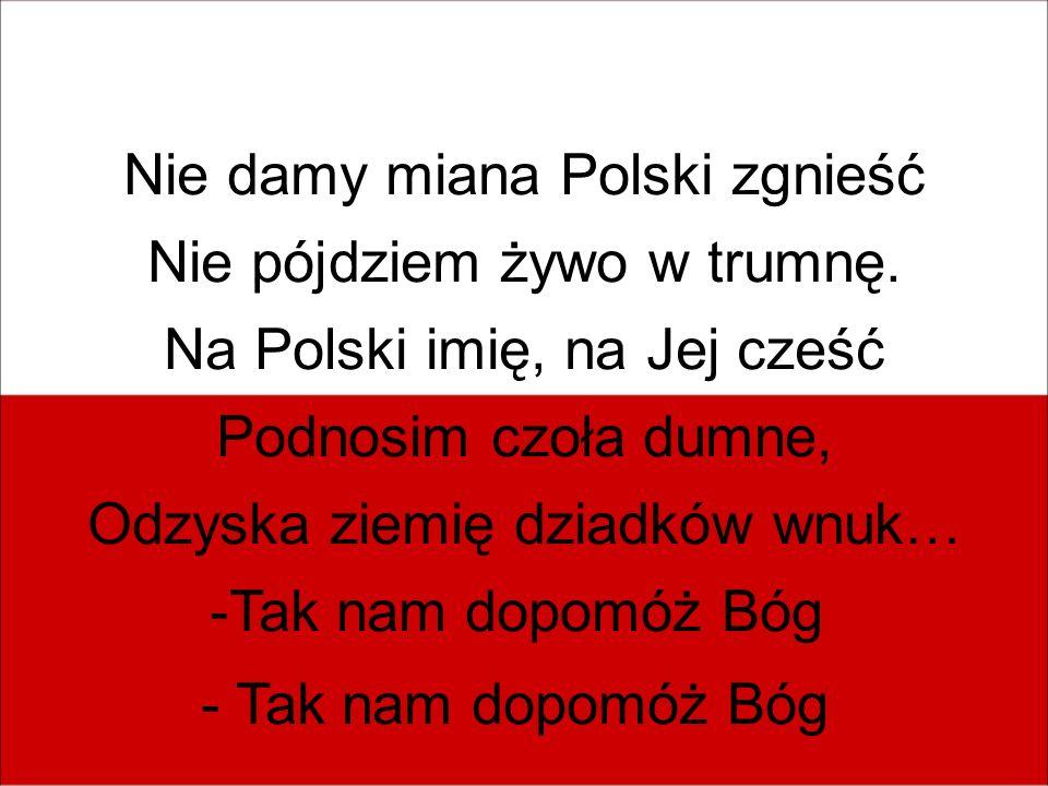 Nie damy miana Polski zgnieść Nie pójdziem żywo w trumnę.