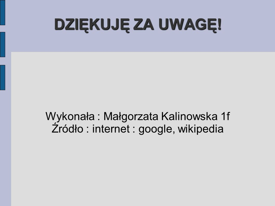 DZIĘKUJĘ ZA UWAGĘ! Wykonała : Małgorzata Kalinowska 1f