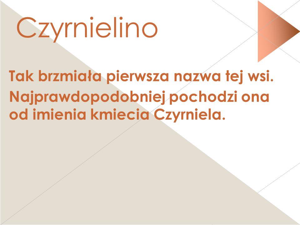 Czyrnielino Tak brzmiała pierwsza nazwa tej wsi.