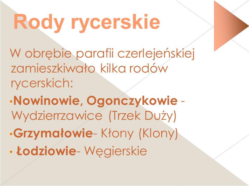 Rody rycerskie W obrębie parafii czerlejeńskiej zamieszkiwało kilka rodów rycerskich: Nowinowie, Ogonczykowie - Wydzierrzawice (Trzek Duży)