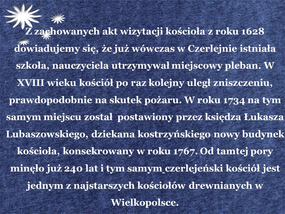 Z zachowanych akt wizytacji kościoła z roku 1628 dowiadujemy się, że już wówczas w Czerlejnie istniała szkoła, nauczyciela utrzymywał miejscowy pleban.