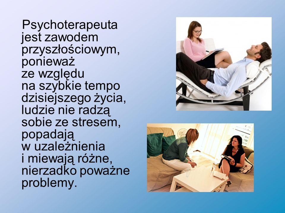 Psychoterapeuta jest zawodem przyszłościowym, ponieważ ze względu na szybkie tempo dzisiejszego życia, ludzie nie radzą sobie ze stresem, popadają w uzależnienia i miewają różne, nierzadko poważne problemy.