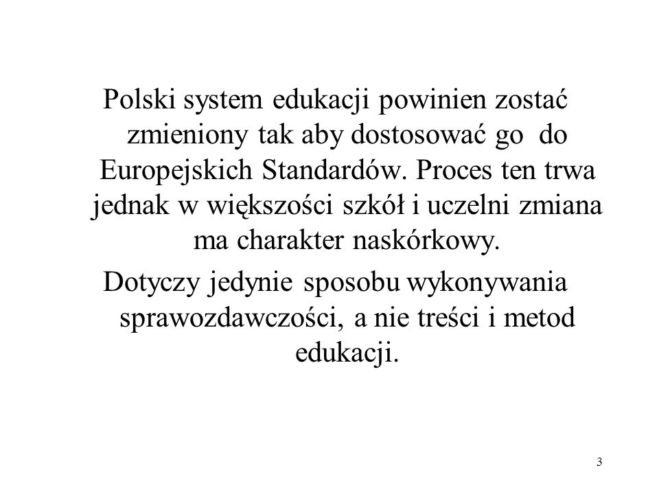 Polski system edukacji powinien zostać zmieniony tak aby dostosować go do Europejskich Standardów. Proces ten trwa jednak w większości szkół i uczelni zmiana ma charakter naskórkowy.
