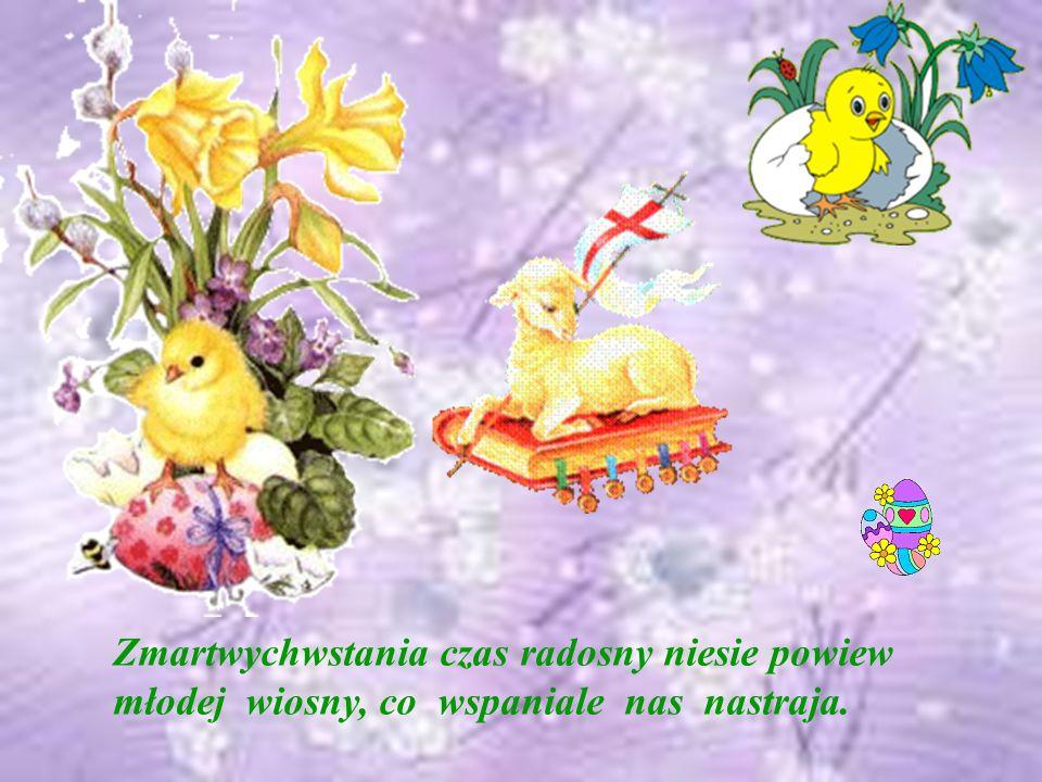 Zmartwychwstania czas radosny niesie powiew młodej wiosny, co wspaniale nas nastraja.