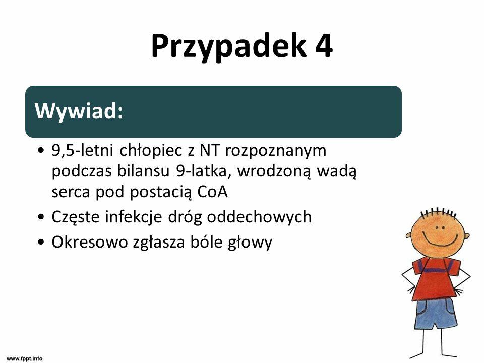Przypadek 4 Wywiad: 9,5-letni chłopiec z NT rozpoznanym podczas bilansu 9-latka, wrodzoną wadą serca pod postacią CoA.
