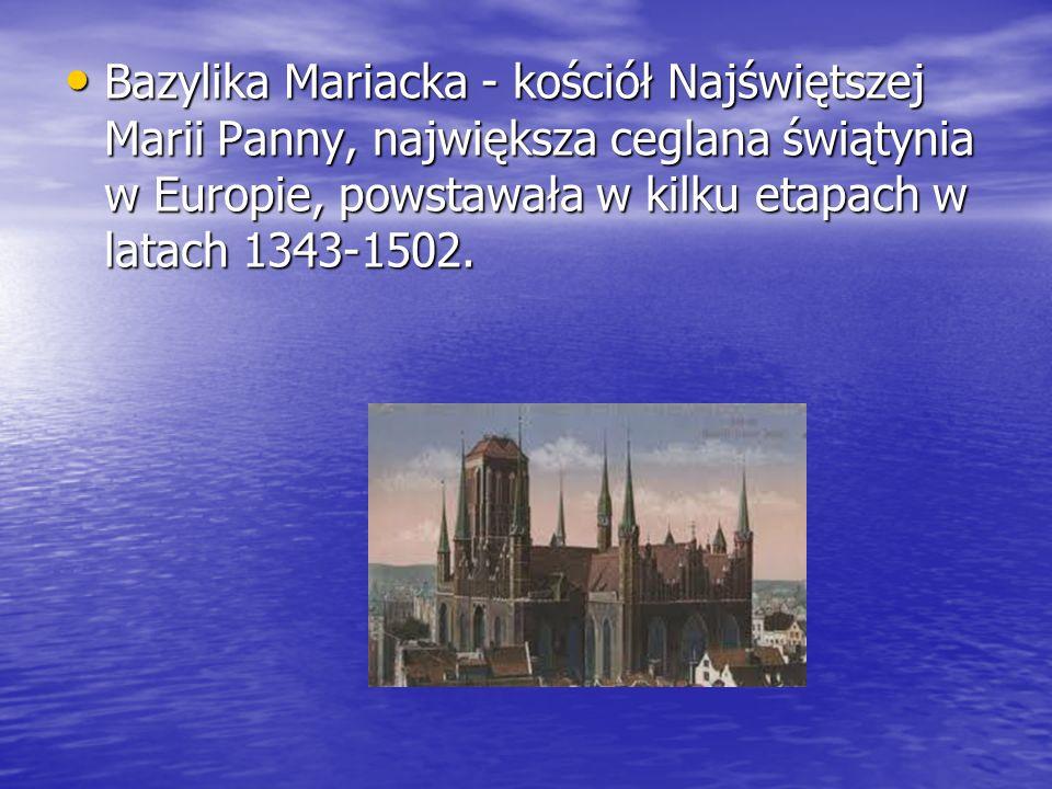 Bazylika Mariacka - kościół Najświętszej Marii Panny, największa ceglana świątynia w Europie, powstawała w kilku etapach w latach 1343-1502.