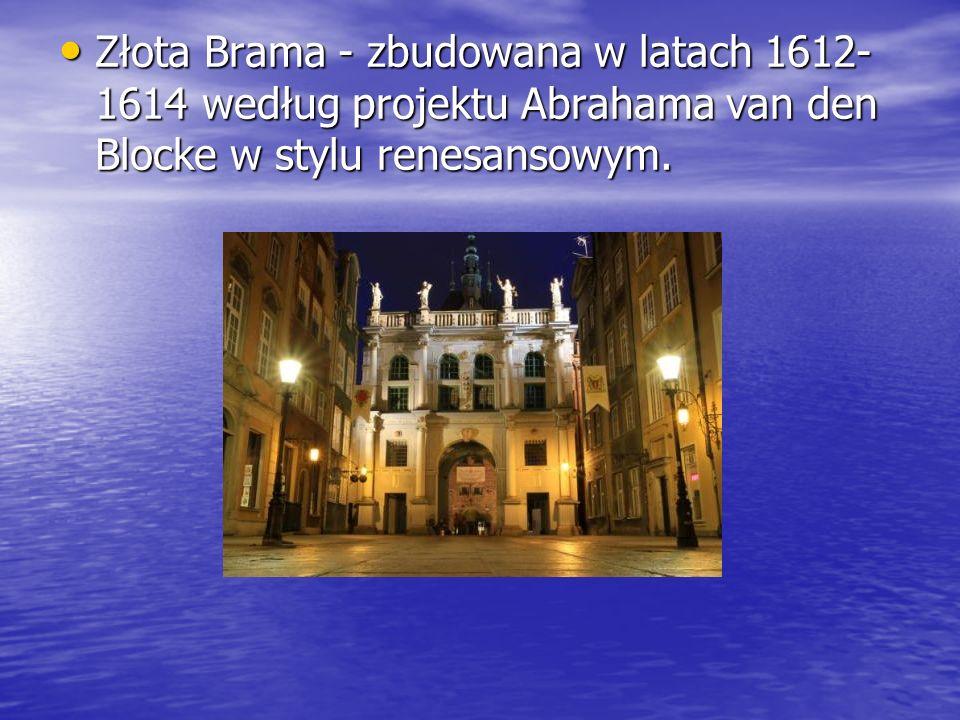 Złota Brama - zbudowana w latach 1612-1614 według projektu Abrahama van den Blocke w stylu renesansowym.