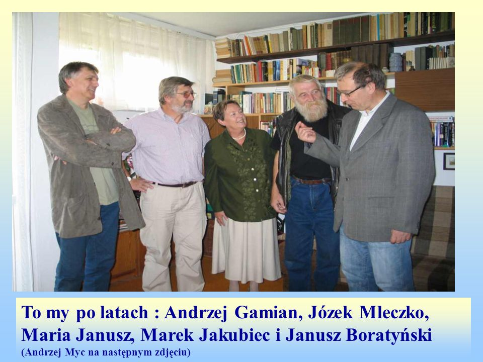 To my po latach : Andrzej Gamian, Józek Mleczko, Maria Janusz, Marek Jakubiec i Janusz Boratyński (Andrzej Myc na następnym zdjęciu)