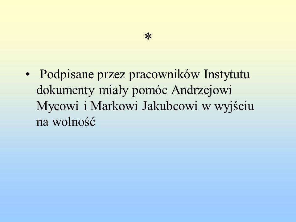 * Podpisane przez pracowników Instytutu dokumenty miały pomóc Andrzejowi Mycowi i Markowi Jakubcowi w wyjściu na wolność.