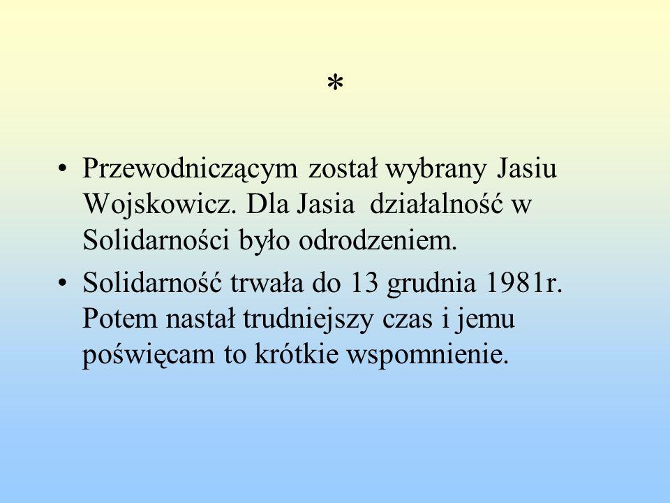 * Przewodniczącym został wybrany Jasiu Wojskowicz. Dla Jasia działalność w Solidarności było odrodzeniem.