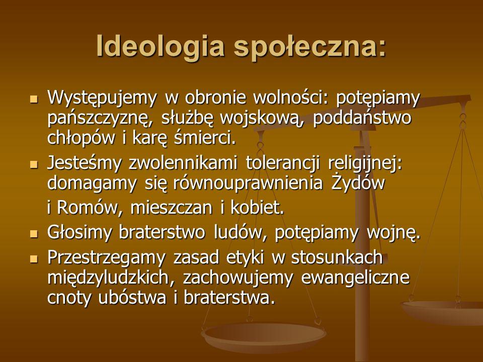 Ideologia społeczna:Występujemy w obronie wolności: potępiamy pańszczyznę, służbę wojskową, poddaństwo chłopów i karę śmierci.