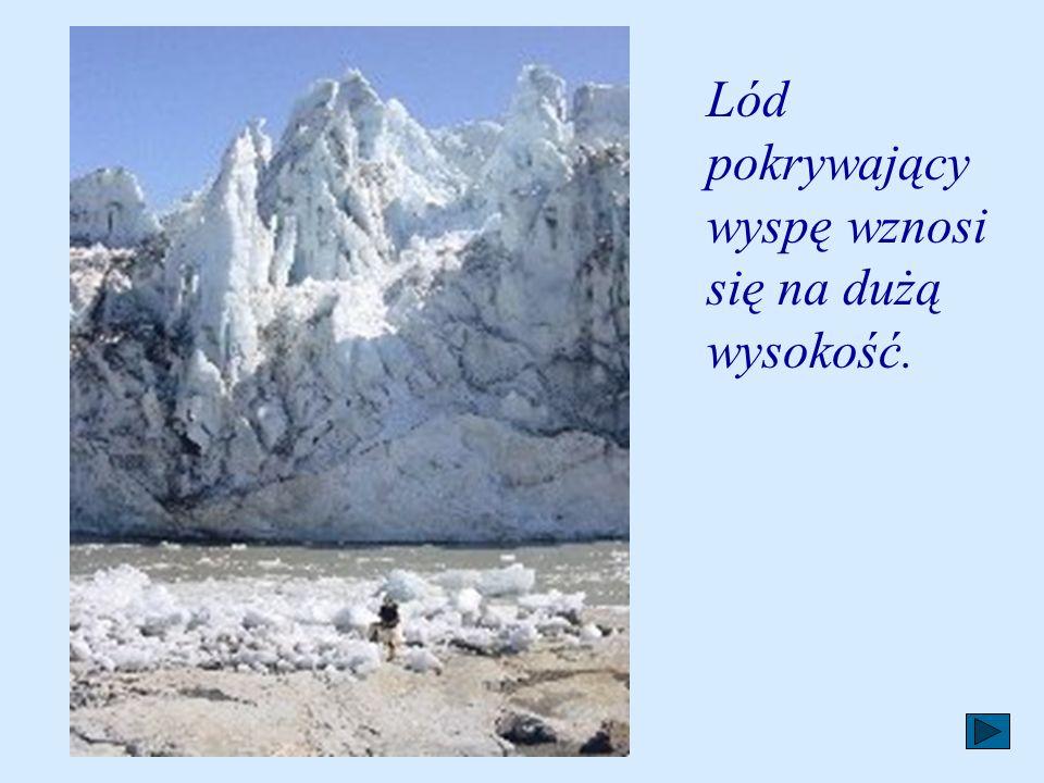 Lód pokrywający wyspę wznosi się na dużą wysokość.