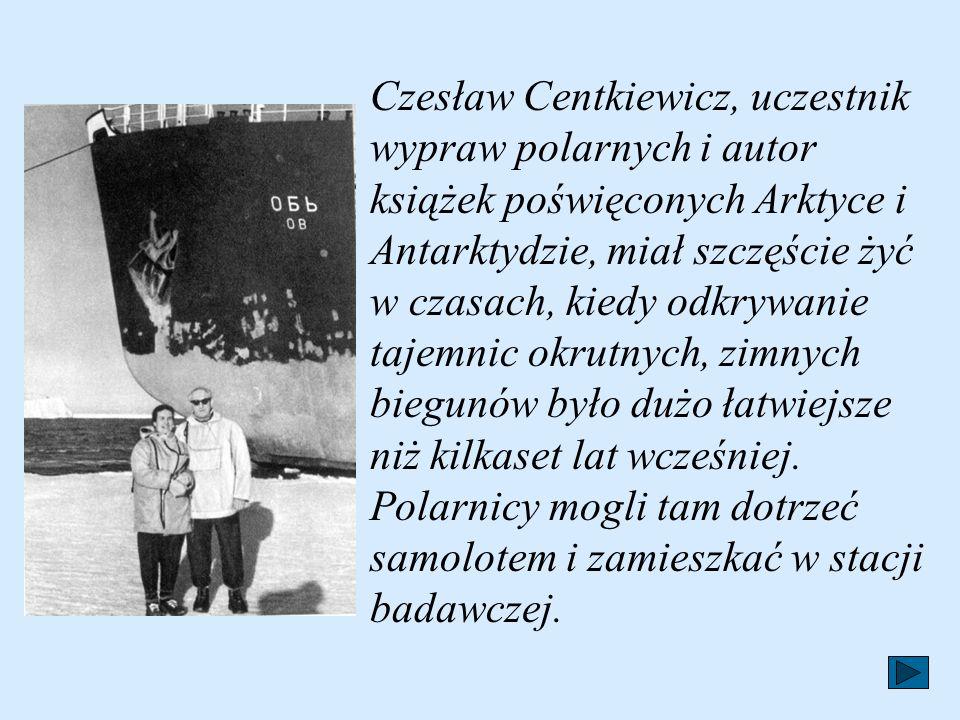 Czesław Centkiewicz, uczestnik wypraw polarnych i autor książek poświęconych Arktyce i Antarktydzie, miał szczęście żyć w czasach, kiedy odkrywanie tajemnic okrutnych, zimnych biegunów było dużo łatwiejsze niż kilkaset lat wcześniej.