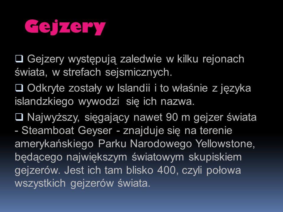 Gejzery Gejzery występują zaledwie w kilku rejonach świata, w strefach sejsmicznych.