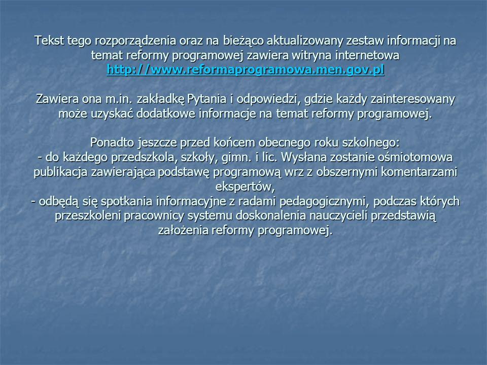 Tekst tego rozporządzenia oraz na bieżąco aktualizowany zestaw informacji na temat reformy programowej zawiera witryna internetowa http://www.reformaprogramowa.men.gov.pl Zawiera ona m.in.