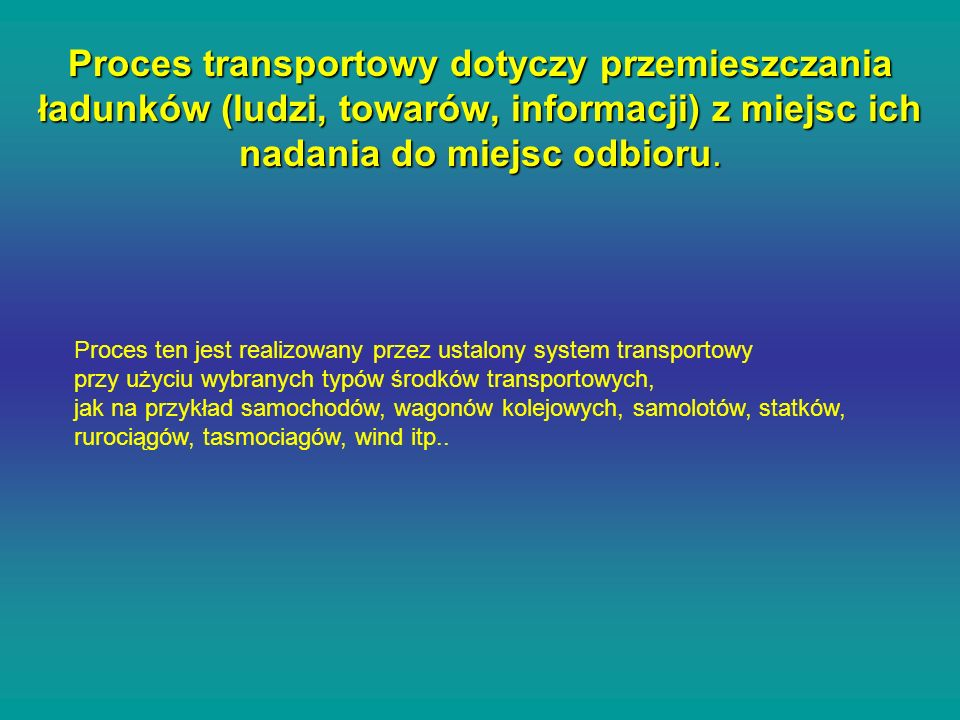 Proces transportowy dotyczy przemieszczania ładunków (ludzi, towarów, informacji) z miejsc ich nadania do miejsc odbioru.