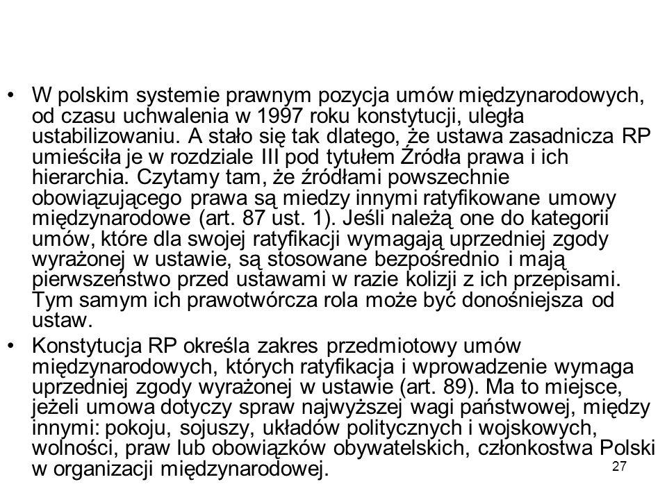 W polskim systemie prawnym pozycja umów międzynarodowych, od czasu uchwalenia w 1997 roku konstytucji, uległa ustabilizowaniu. A stało się tak dlatego, że ustawa zasadnicza RP umieściła je w rozdziale III pod tytułem Źródła prawa i ich hierarchia. Czytamy tam, że źródłami powszechnie obowiązującego prawa są miedzy innymi ratyfikowane umowy międzynarodowe (art. 87 ust. 1). Jeśli należą one do kategorii umów, które dla swojej ratyfikacji wymagają uprzedniej zgody wyrażonej w ustawie, są stosowane bezpośrednio i mają pierwszeństwo przed ustawami w razie kolizji z ich przepisami. Tym samym ich prawotwórcza rola może być donośniejsza od ustaw.