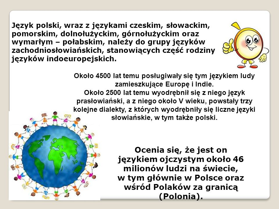 Język polski, wraz z językami czeskim, słowackim, pomorskim, dolnołużyckim, górnołużyckim oraz wymarłym – połabskim, należy do grupy języków zachodniosłowiańskich, stanowiących część rodziny języków indoeuropejskich.