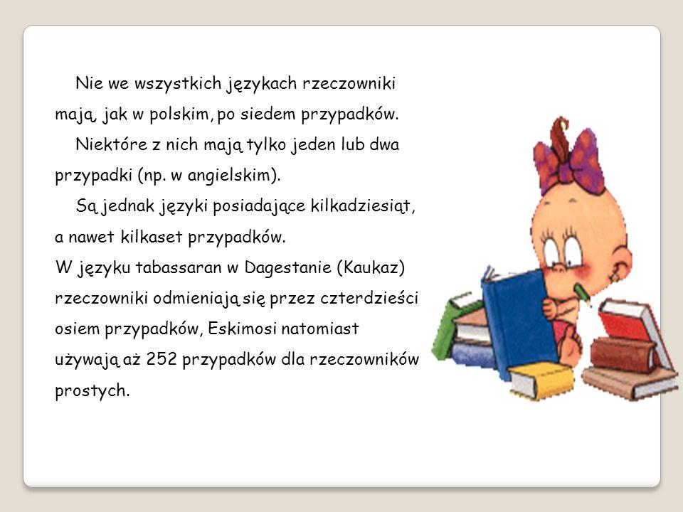 Nie we wszystkich językach rzeczowniki mają, jak w polskim, po siedem przypadków.