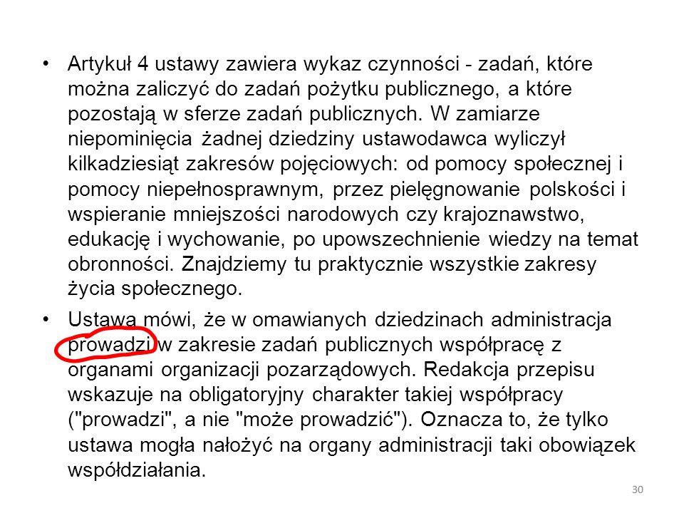 Artykuł 4 ustawy zawiera wykaz czynności - zadań, które można zaliczyć do zadań pożytku publicznego, a które pozostają w sferze zadań publicznych. W zamiarze niepominięcia żadnej dziedziny ustawodawca wyliczył kilkadziesiąt zakresów pojęciowych: od pomocy społecznej i pomocy niepełnosprawnym, przez pielęgnowanie polskości i wspieranie mniejszości narodowych czy krajoznawstwo, edukację i wychowanie, po upowszechnienie wiedzy na temat obronności. Znajdziemy tu praktycznie wszystkie zakresy życia społecznego.