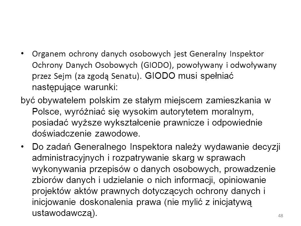 Organem ochrony danych osobowych jest Generalny Inspektor Ochrony Danych Osobowych (GIODO), powoływany i odwoływany przez Sejm (za zgodą Senatu). GIODO musi spełniać następujące warunki: