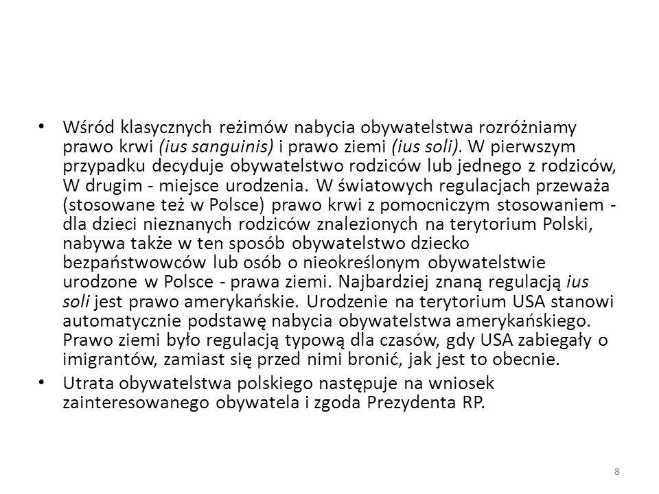 Wśród klasycznych reżimów nabycia obywatelstwa rozróżniamy prawo krwi (ius sanguinis) i prawo ziemi (ius soli). W pierwszym przypadku decyduje obywatelstwo rodziców lub jednego z rodziców, W drugim - miejsce urodzenia. W światowych regulacjach przeważa (stosowane też w Polsce) prawo krwi z pomocniczym stosowaniem - dla dzieci nieznanych rodziców znalezionych na terytorium Polski, nabywa także w ten sposób obywatelstwo dziecko bezpaństwowców lub osób o nieokreślonym obywatelstwie urodzone w Polsce - prawa ziemi. Najbardziej znaną regulacją ius soli jest prawo amerykańskie. Urodzenie na terytorium USA stanowi automatycznie podstawę nabycia obywatelstwa amerykańskiego. Prawo ziemi było regulacją typową dla czasów, gdy USA zabiegały o imigrantów, zamiast się przed nimi bronić, jak jest to obecnie.
