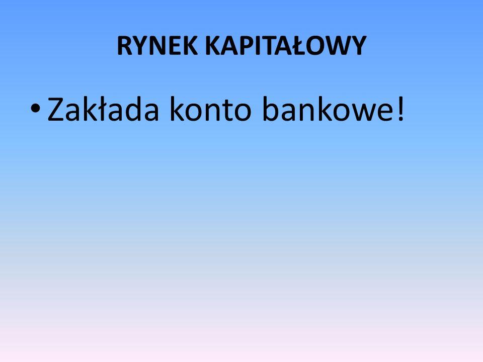 RYNEK KAPITAŁOWY Zakłada konto bankowe!