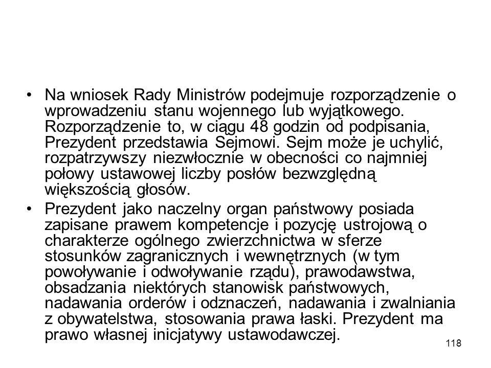 Na wniosek Rady Ministrów podejmuje rozporządzenie o wprowadzeniu stanu wojennego lub wyjątkowego. Rozporządzenie to, w ciągu 48 godzin od podpisania, Prezydent przedstawia Sejmowi. Sejm może je uchylić, rozpatrzywszy niezwłocznie w obecności co najmniej połowy ustawowej liczby posłów bezwzględną większością głosów.