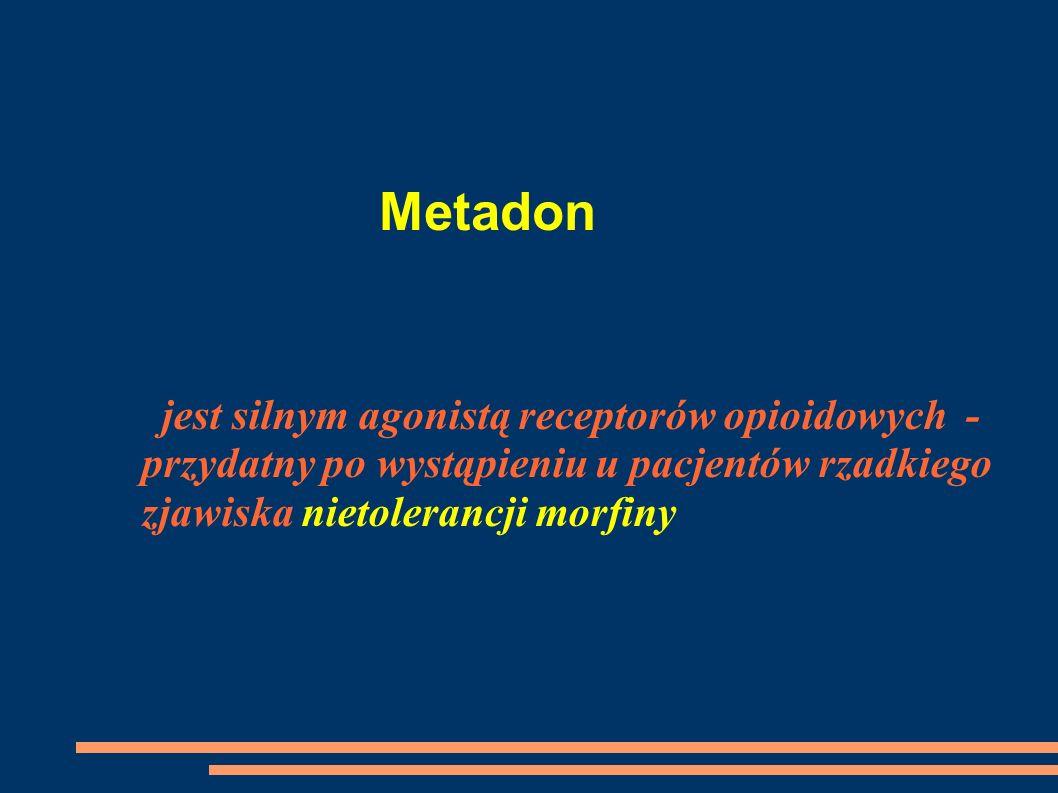 Metadon jest silnym agonistą receptorów opioidowych -przydatny po wystąpieniu u pacjentów rzadkiego zjawiska nietolerancji morfiny.