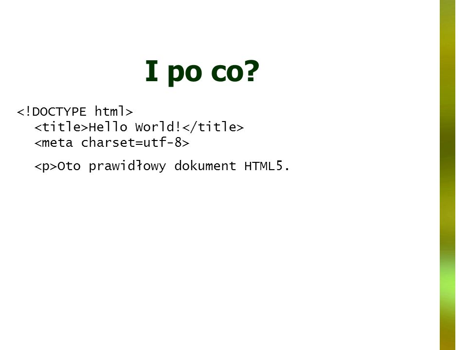I po co <!DOCTYPE html> <title>Hello World!</title> <meta charset=utf-8> <p>Oto prawidłowy dokument HTML5.