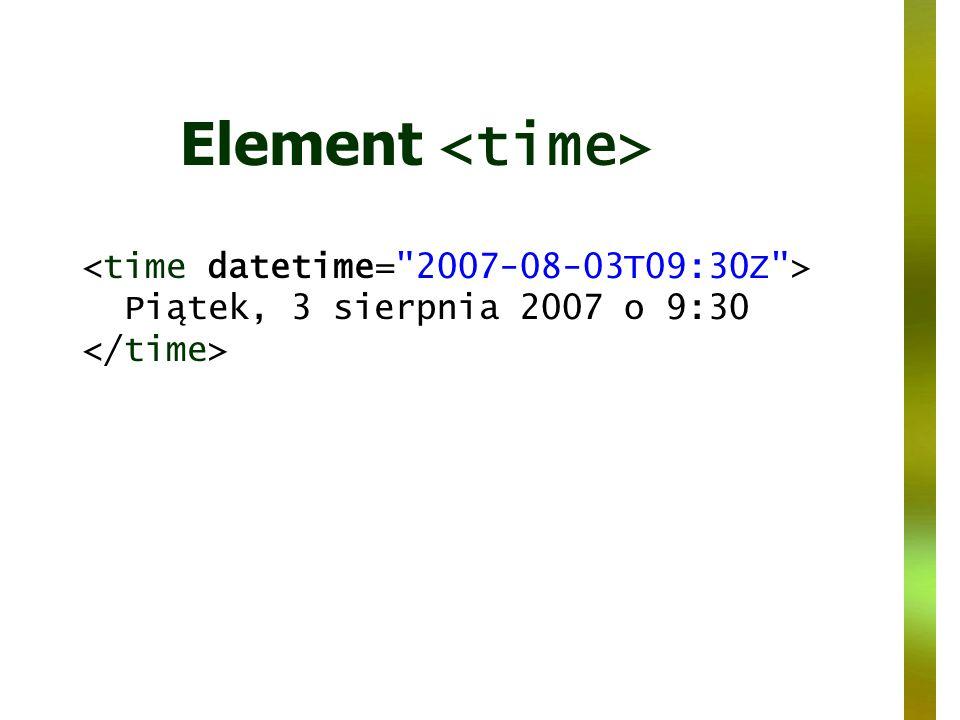 Element <time> <time datetime= 2007-08-03T09:30Z > Piątek, 3 sierpnia 2007 o 9:30 </time>