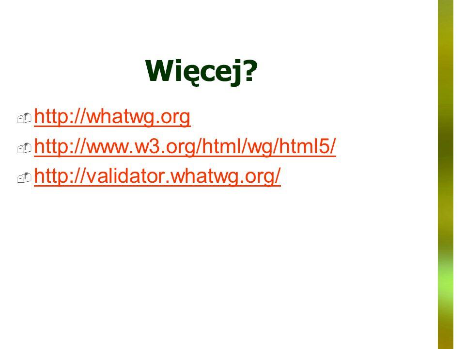 Więcej http://whatwg.org http://www.w3.org/html/wg/html5/