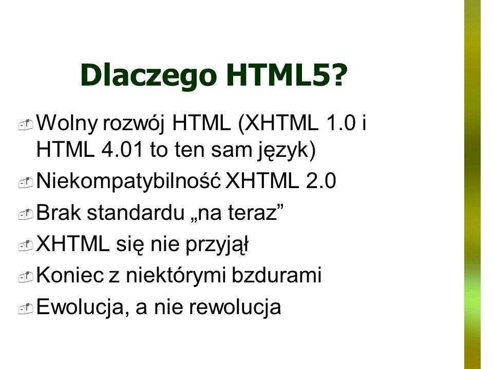 Dlaczego HTML5 Wolny rozwój HTML (XHTML 1.0 i HTML 4.01 to ten sam język) Niekompatybilność XHTML 2.0.