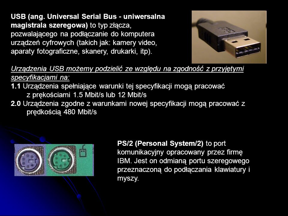 USB (ang. Universal Serial Bus - uniwersalna magistrala szeregowa) to typ złącza, pozwalającego na podłączanie do komputera urządzeń cyfrowych (takich jak: kamery video, aparaty fotograficzne, skanery, drukarki, itp).
