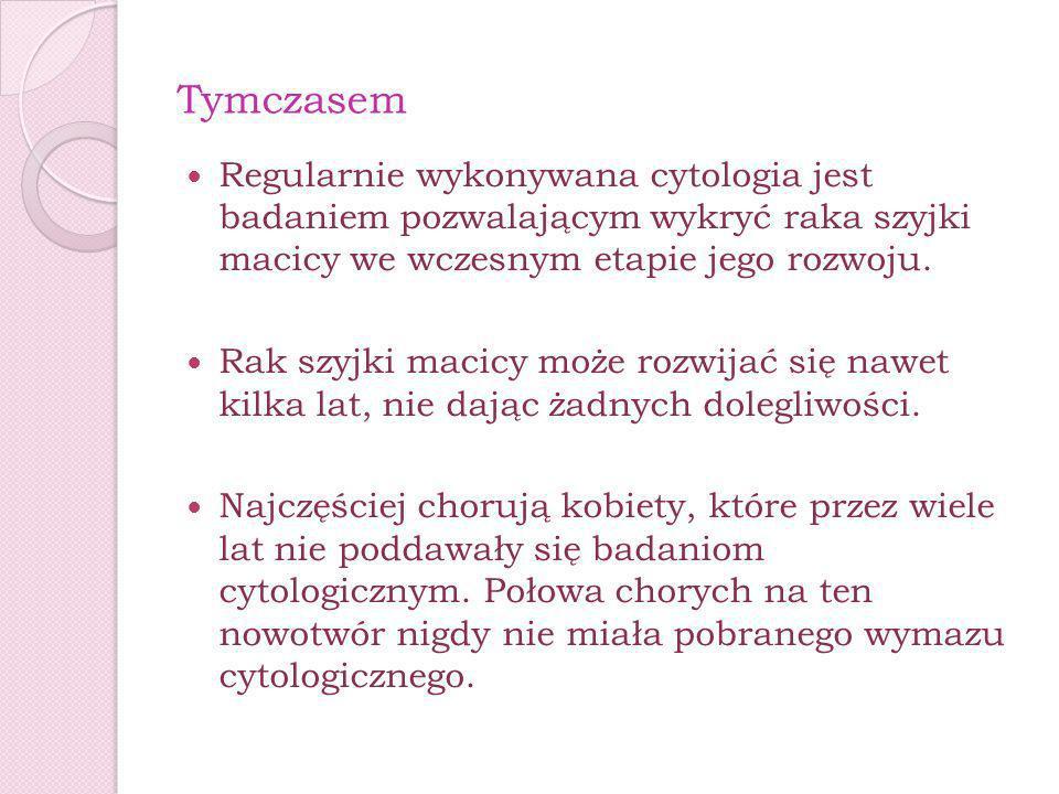 TymczasemRegularnie wykonywana cytologia jest badaniem pozwalającym wykryć raka szyjki macicy we wczesnym etapie jego rozwoju.