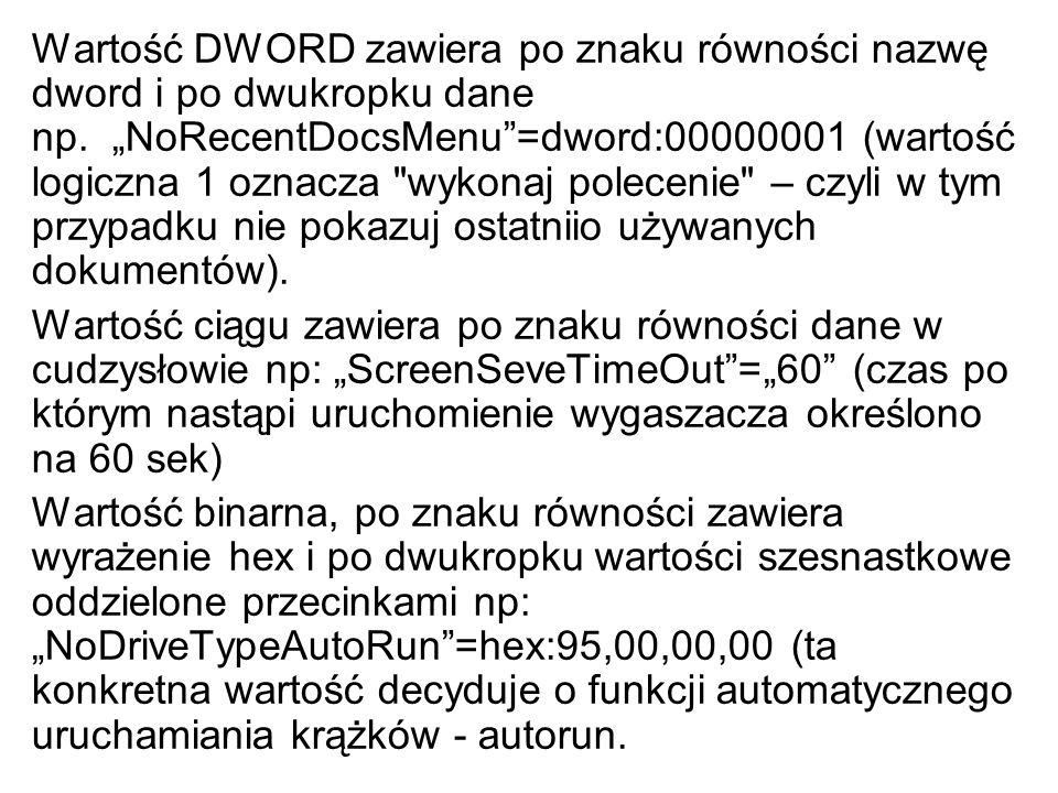 """Wartość DWORD zawiera po znaku równości nazwę dword i po dwukropku dane np. """"NoRecentDocsMenu =dword:00000001 (wartość logiczna 1 oznacza wykonaj polecenie – czyli w tym przypadku nie pokazuj ostatniio używanych dokumentów)."""
