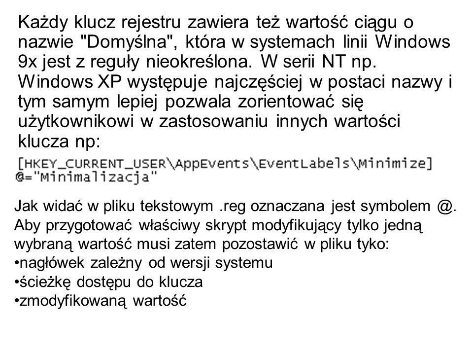 Każdy klucz rejestru zawiera też wartość ciągu o nazwie Domyślna , która w systemach linii Windows 9x jest z reguły nieokreślona. W serii NT np. Windows XP występuje najczęściej w postaci nazwy i tym samym lepiej pozwala zorientować się użytkownikowi w zastosowaniu innych wartości klucza np:
