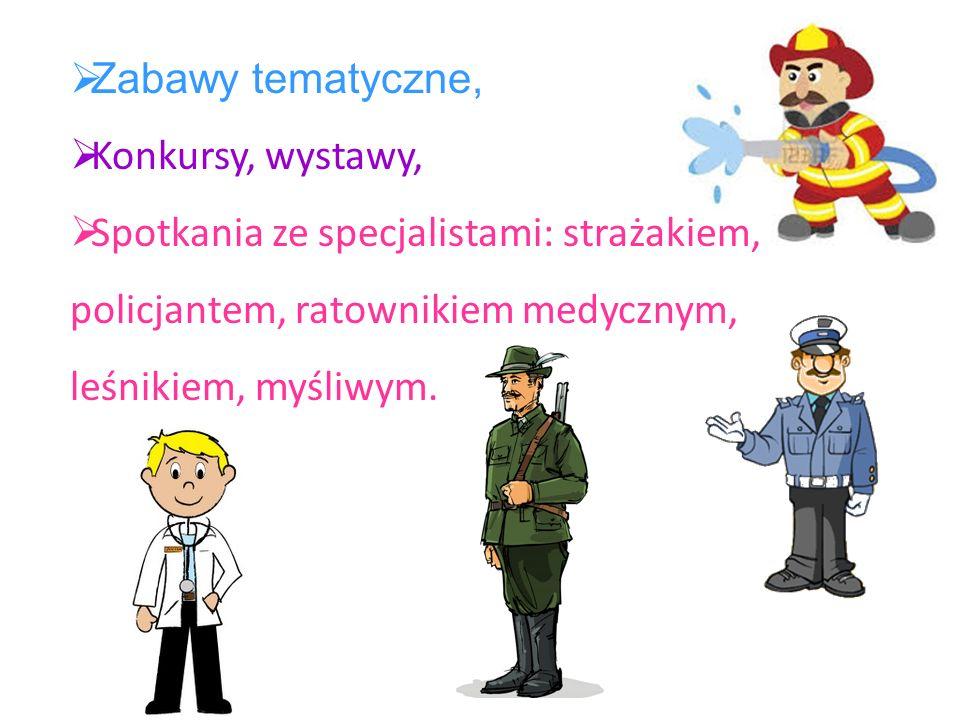 Zabawy tematyczne,Konkursy, wystawy, Spotkania ze specjalistami: strażakiem, policjantem, ratownikiem medycznym, leśnikiem, myśliwym.
