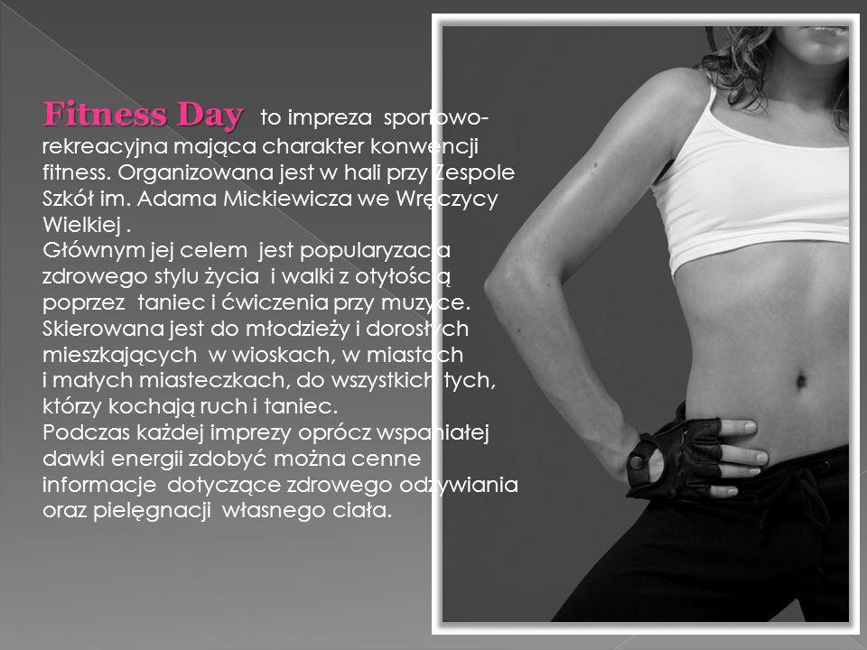 Fitness Day to impreza sportowo- rekreacyjna mająca charakter konwencji fitness. Organizowana jest w hali przy Zespole Szkół im. Adama Mickiewicza we Wręczycy Wielkiej .