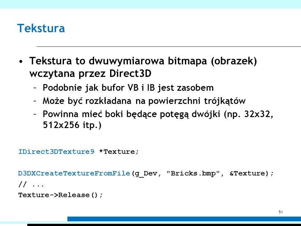 Tekstura Tekstura to dwuwymiarowa bitmapa (obrazek) wczytana przez Direct3D. Podobnie jak bufor VB i IB jest zasobem.