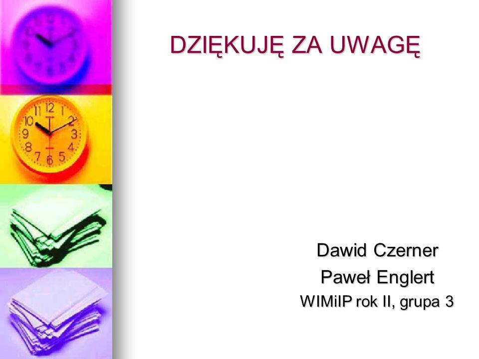 DZIĘKUJĘ ZA UWAGĘ Dawid Czerner Paweł Englert WIMiIP rok II, grupa 3