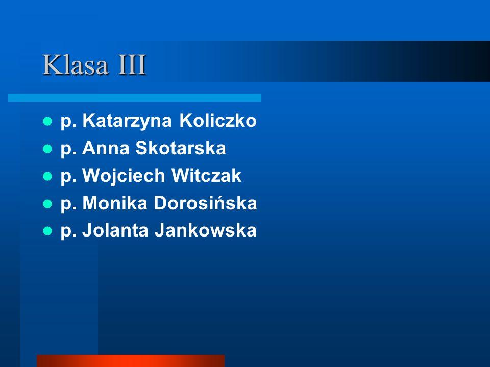 Klasa III p. Katarzyna Koliczko p. Anna Skotarska p. Wojciech Witczak