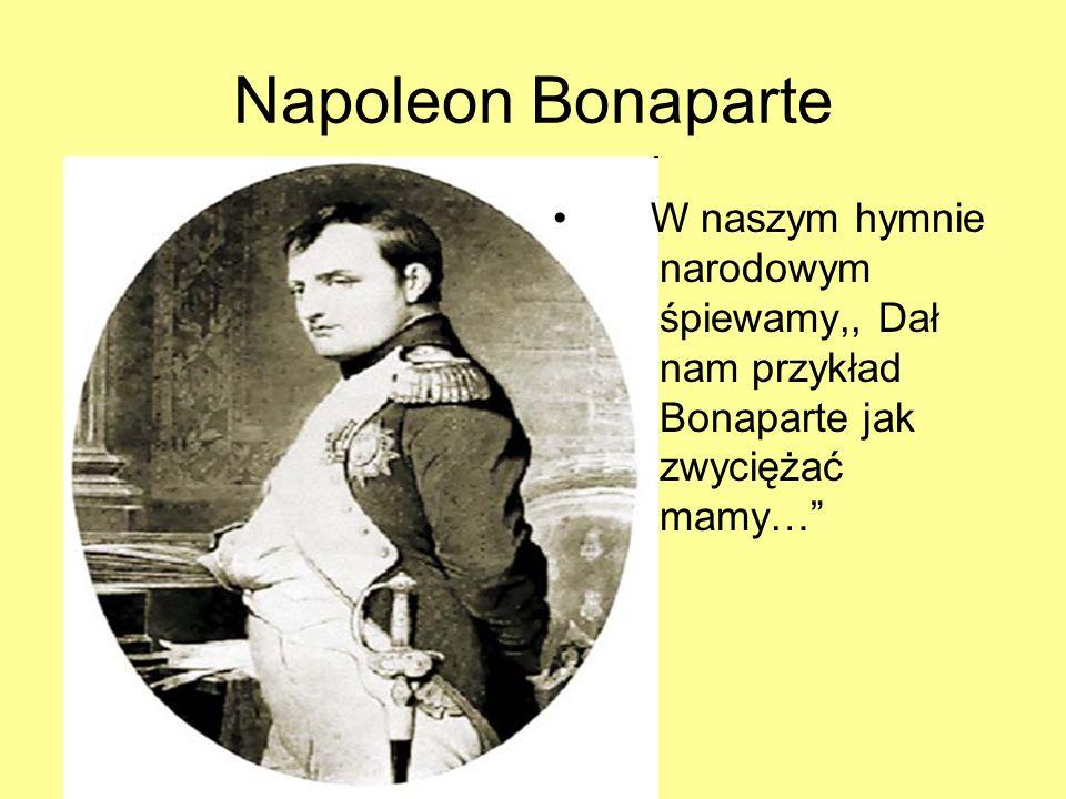 Napoleon Bonaparte W naszym hymnie narodowym śpiewamy,, Dał nam przykład Bonaparte jak zwyciężać mamy…