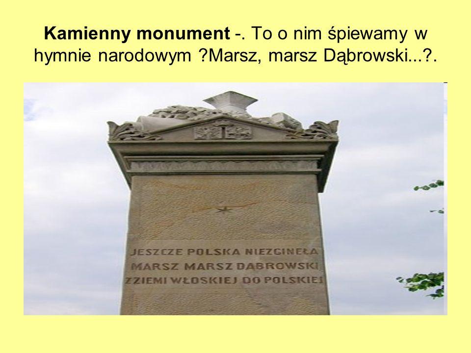 Kamienny monument -. To o nim śpiewamy w hymnie narodowym