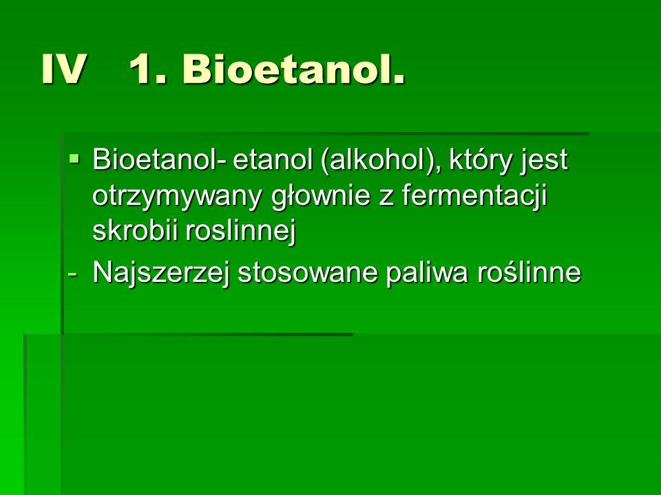 IV 1. Bioetanol.Bioetanol- etanol (alkohol), który jest otrzymywany głownie z fermentacji skrobii roslinnej.