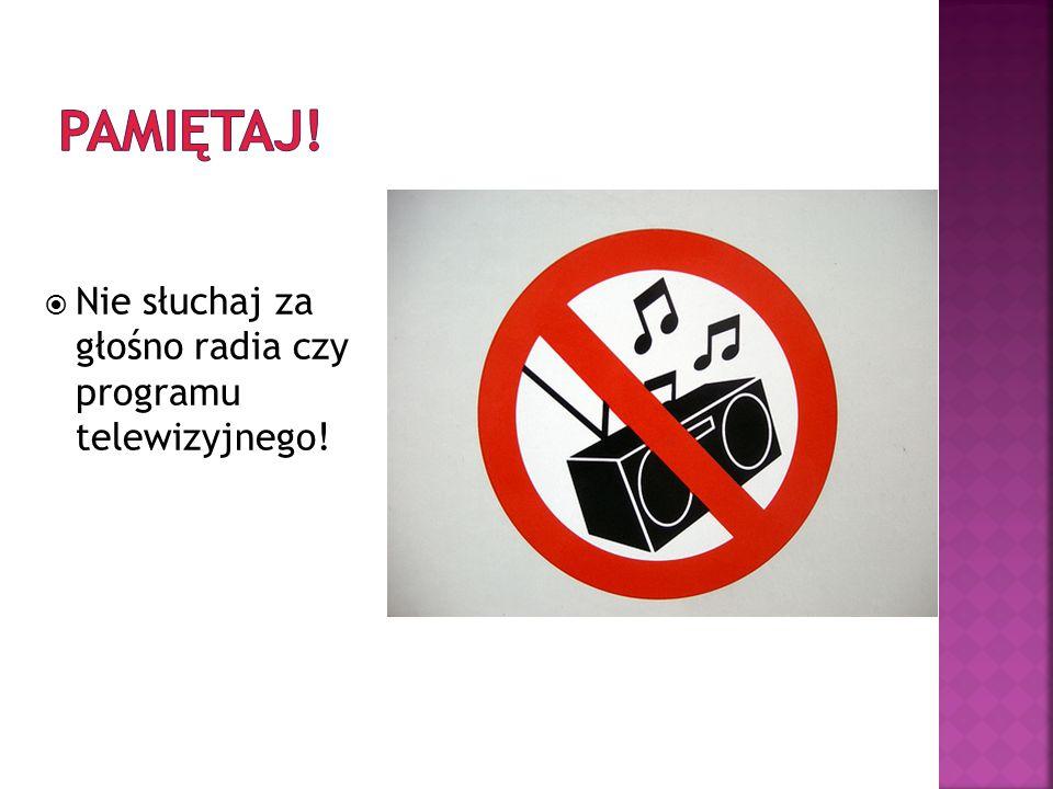 Pamiętaj! Nie słuchaj za głośno radia czy programu telewizyjnego!