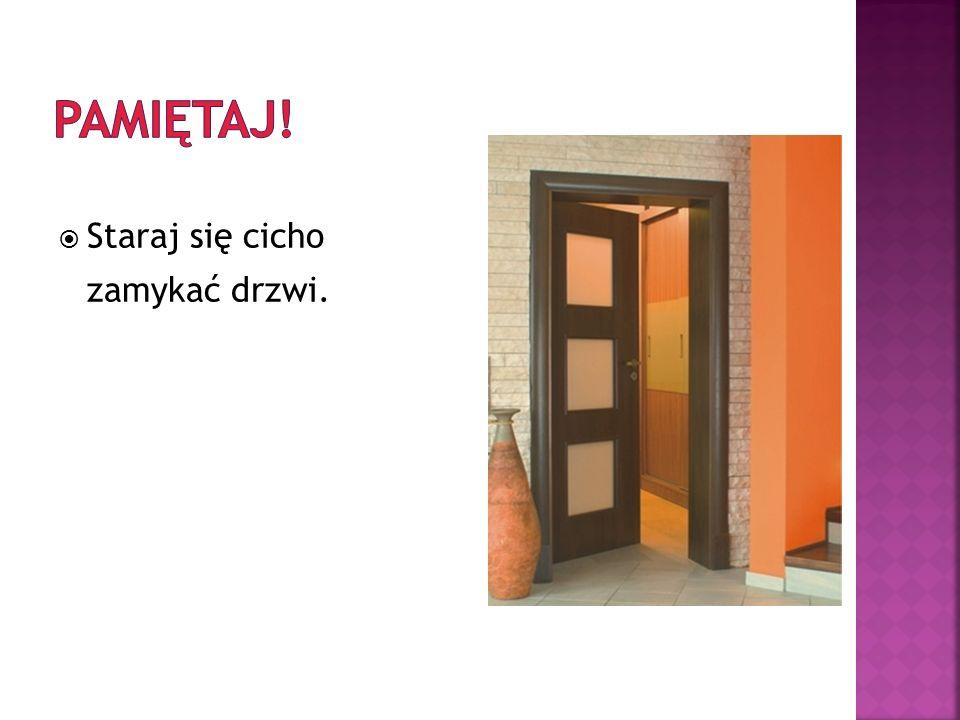 Pamiętaj! Staraj się cicho zamykać drzwi.