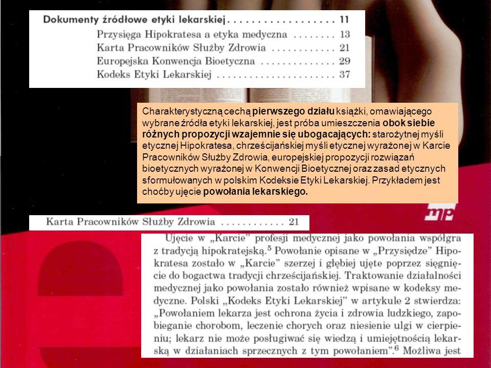 Charakterystyczną cechą pierwszego działu książki, omawiającego wybrane źródła etyki lekarskiej, jest próba umieszczenia obok siebie różnych propozycji wzajemnie się ubogacających: starożytnej myśli etycznej Hipokratesa, chrześcijańskiej myśli etycznej wyrażonej w Karcie Pracowników Służby Zdrowia, europejskiej propozycji rozwiązań bioetycznych wyrażonej w Konwencji Bioetycznej oraz zasad etycznych sformułowanych w polskim Kodeksie Etyki Lekarskiej.
