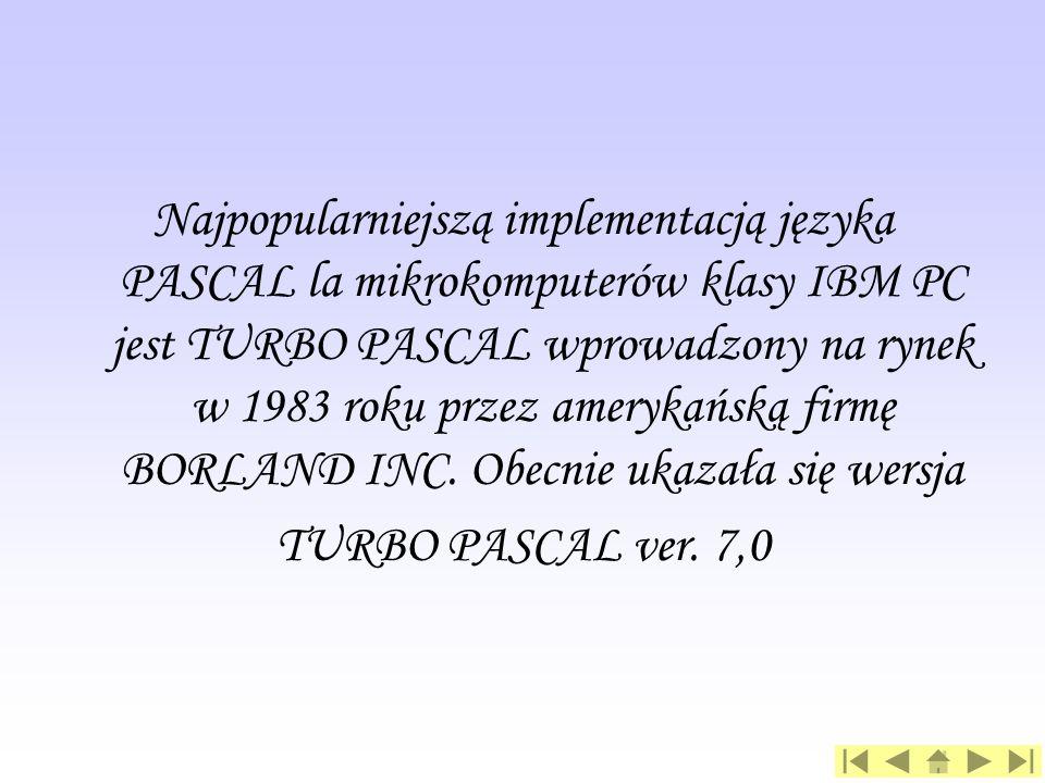 Najpopularniejszą implementacją języka PASCAL la mikrokomputerów klasy IBM PC jest TURBO PASCAL wprowadzony na rynek w 1983 roku przez amerykańską firmę BORLAND INC. Obecnie ukazała się wersja